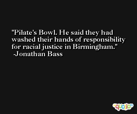 Pilate's Bowl. He said they had washed their hands of responsibility for racial justice in Birmingham. -Jonathan Bass