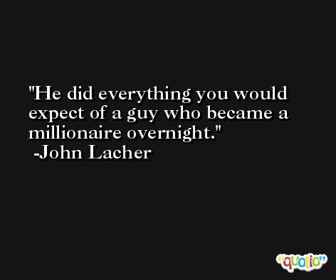 He did everything you would expect of a guy who became a millionaire overnight. -John Lacher