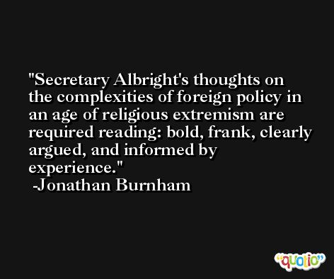 Secretary Albright's thoughts on the complexities of foreign policy in an age of religious extremism are required reading: bold, frank, clearly argued, and informed by experience. -Jonathan Burnham