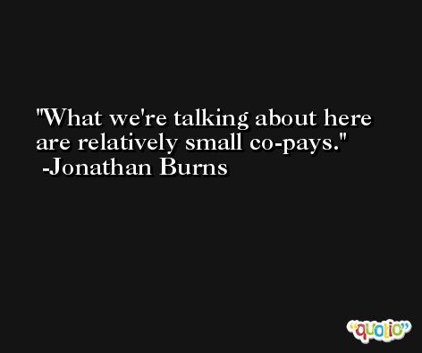 What we're talking about here are relatively small co-pays. -Jonathan Burns