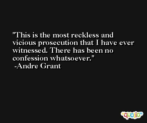 This is the most reckless and vicious prosecution that I have ever witnessed. There has been no confession whatsoever. -Andre Grant