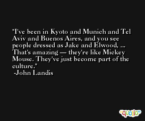 I've been in Kyoto and Munich and Tel Aviv and Buenos Aires, and you see people dressed as Jake and Elwood, ... That's amazing — they're like Mickey Mouse. They've just become part of the culture. -John Landis