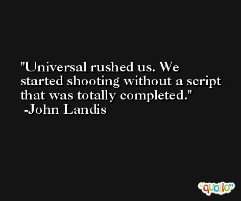 Universal rushed us. We started shooting without a script that was totally completed. -John Landis