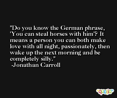 Do you know the German phrase, 'You can steal horses with him'? It means a person you can both make love with all night, passionately, then wake up the next morning and be completely silly. -Jonathan Carroll