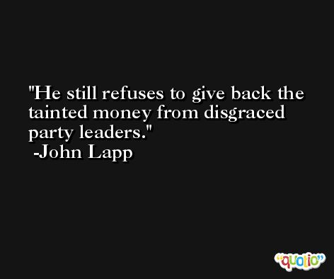 He still refuses to give back the tainted money from disgraced party leaders. -John Lapp