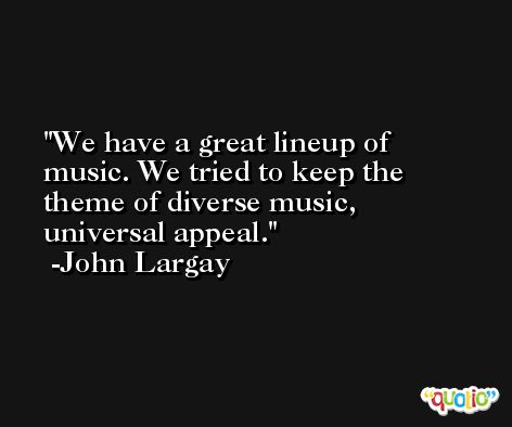 We have a great lineup of music. We tried to keep the theme of diverse music, universal appeal. -John Largay