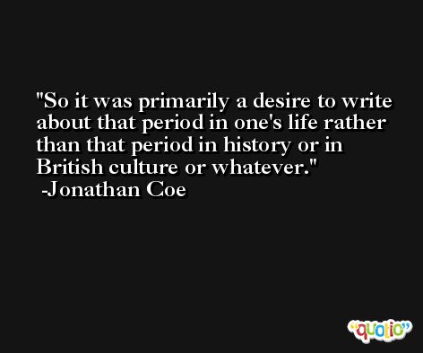 So it was primarily a desire to write about that period in one's life rather than that period in history or in British culture or whatever. -Jonathan Coe