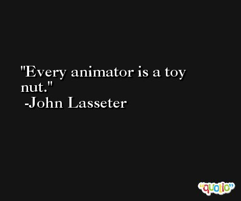 Every animator is a toy nut. -John Lasseter