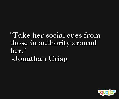 Take her social cues from those in authority around her. -Jonathan Crisp