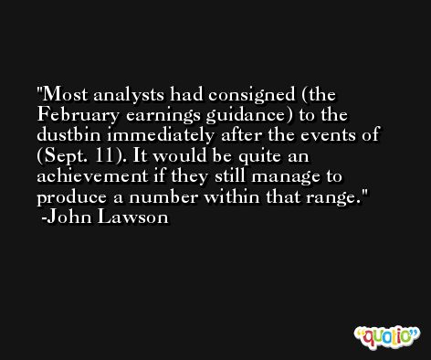 Most analysts had consigned (the February earnings guidance) to the dustbin immediately after the events of (Sept. 11). It would be quite an achievement if they still manage to produce a number within that range. -John Lawson