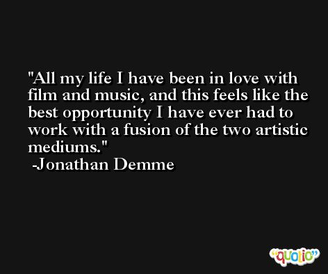All my life I have been in love with film and music, and this feels like the best opportunity I have ever had to work with a fusion of the two artistic mediums. -Jonathan Demme