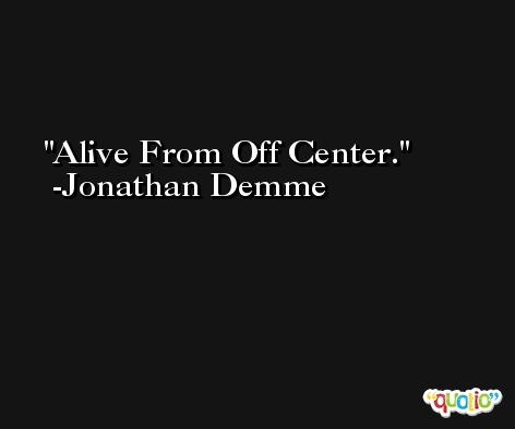 Alive From Off Center. -Jonathan Demme