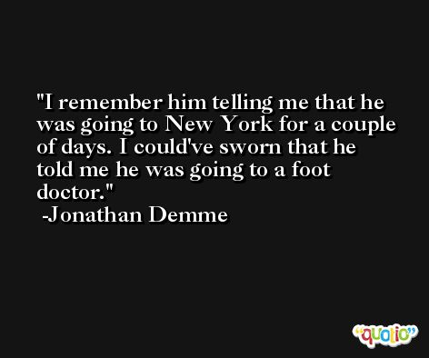I remember him telling me that he was going to New York for a couple of days. I could've sworn that he told me he was going to a foot doctor. -Jonathan Demme