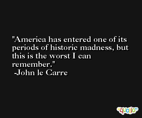 America has entered one of its periods of historic madness, but this is the worst I can remember. -John le Carre
