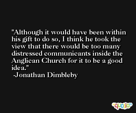 Although it would have been within his gift to do so, I think he took the view that there would be too many distressed communicants inside the Anglican Church for it to be a good idea. -Jonathan Dimbleby