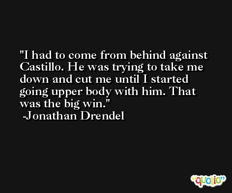 I had to come from behind against Castillo. He was trying to take me down and cut me until I started going upper body with him. That was the big win. -Jonathan Drendel