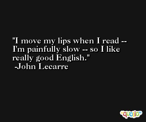 I move my lips when I read -- I'm painfully slow -- so I like really good English. -John Lecarre