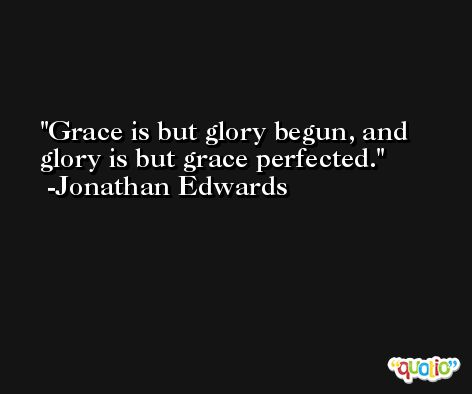 Grace is but glory begun, and glory is but grace perfected. -Jonathan Edwards