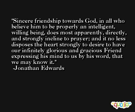 Sincere friendship towards God, in all who believe him to be properly an intelligent, willing being, does most apparently, directly, and strongly incline to prayer; and it no less disposes the heart strongly to desire to have our infinitely glorious and gracious Friend expressing his mind to us by his word, that we may know it. -Jonathan Edwards