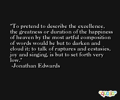 To pretend to describe the excellence, the greatness or duration of the happiness of heaven by the most artful composition of words would be but to darken and cloud it; to talk of raptures and ecstasies, joy and singing, is but to set forth very low. -Jonathan Edwards