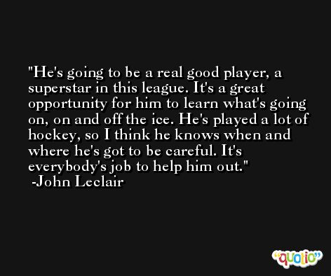 He's going to be a real good player, a superstar in this league. It's a great opportunity for him to learn what's going on, on and off the ice. He's played a lot of hockey, so I think he knows when and where he's got to be careful. It's everybody's job to help him out. -John Leclair