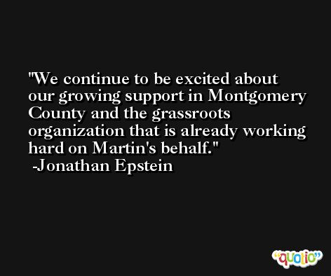 We continue to be excited about our growing support in Montgomery County and the grassroots organization that is already working hard on Martin's behalf. -Jonathan Epstein