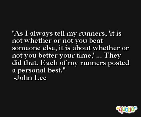As I always tell my runners, 'it is not whether or not you beat someone else, it is about whether or not you better your time,' ... They did that. Each of my runners posted a personal best. -John Lee