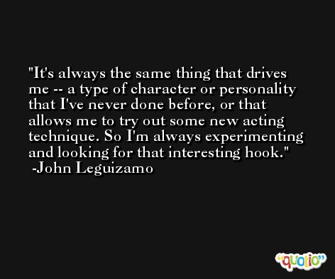 It's always the same thing that drives me -- a type of character or personality that I've never done before, or that allows me to try out some new acting technique. So I'm always experimenting and looking for that interesting hook. -John Leguizamo