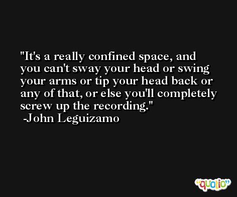 It's a really confined space, and you can't sway your head or swing your arms or tip your head back or any of that, or else you'll completely screw up the recording. -John Leguizamo