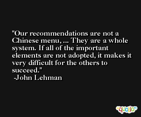 Our recommendations are not a Chinese menu, ... They are a whole system. If all of the important elements are not adopted, it makes it very difficult for the others to succeed. -John Lehman