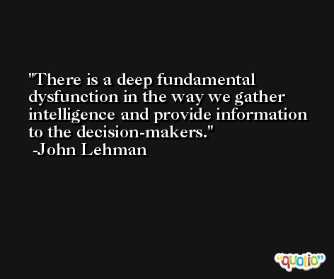 There is a deep fundamental dysfunction in the way we gather intelligence and provide information to the decision-makers. -John Lehman