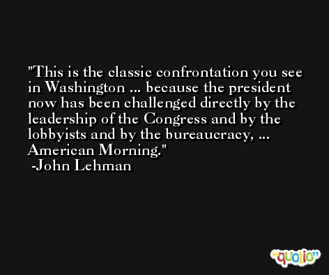 This is the classic confrontation you see in Washington ... because the president now has been challenged directly by the leadership of the Congress and by the lobbyists and by the bureaucracy, ... American Morning. -John Lehman