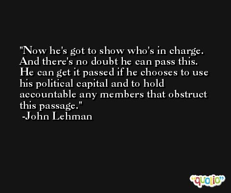 Now he's got to show who's in charge. And there's no doubt he can pass this. He can get it passed if he chooses to use his political capital and to hold accountable any members that obstruct this passage. -John Lehman