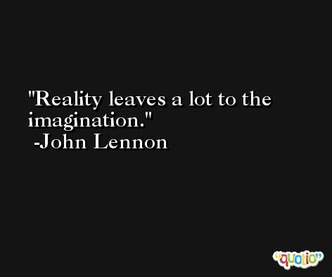 Reality leaves a lot to the imagination. -John Lennon