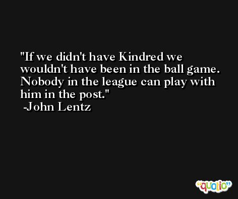 If we didn't have Kindred we wouldn't have been in the ball game. Nobody in the league can play with him in the post. -John Lentz