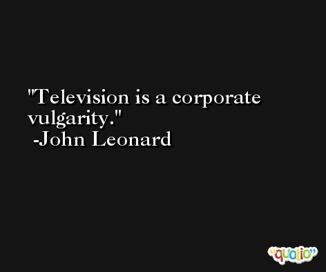 Television is a corporate vulgarity. -John Leonard