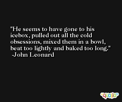 He seems to have gone to his icebox, pulled out all the cold obsessions, mixed them in a bowl, beat too lightly and baked too long. -John Leonard