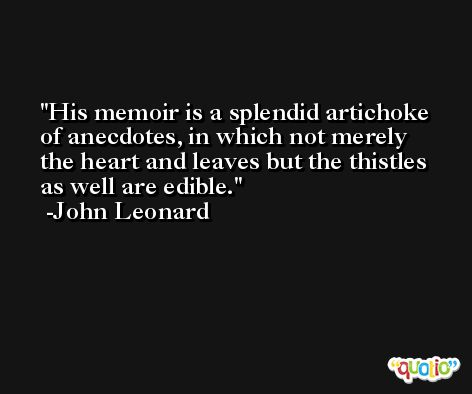 His memoir is a splendid artichoke of anecdotes, in which not merely the heart and leaves but the thistles as well are edible. -John Leonard