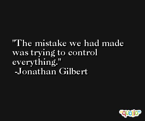 The mistake we had made was trying to control everything. -Jonathan Gilbert