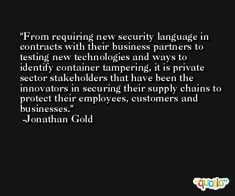 From requiring new security language in contracts with their business partners to testing new technologies and ways to identify container tampering, it is private sector stakeholders that have been the innovators in securing their supply chains to protect their employees, customers and businesses. -Jonathan Gold