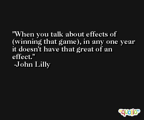 When you talk about effects of (winning that game), in any one year it doesn't have that great of an effect. -John Lilly