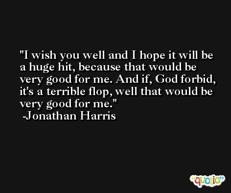 I wish you well and I hope it will be a huge hit, because that would be very good for me. And if, God forbid, it's a terrible flop, well that would be very good for me. -Jonathan Harris