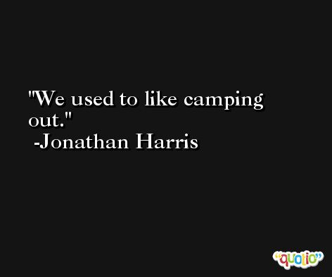 We used to like camping out. -Jonathan Harris