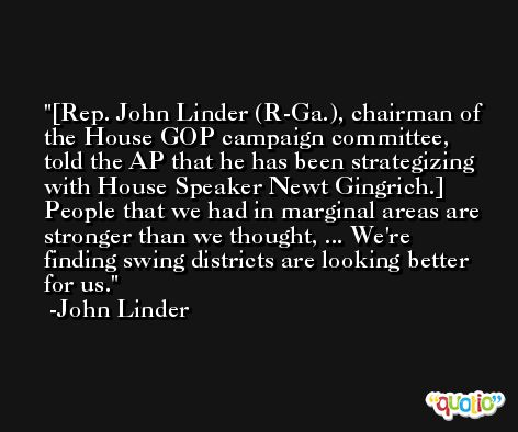 [Rep. John Linder (R-Ga.), chairman of the House GOP campaign committee, told the AP that he has been strategizing with House Speaker Newt Gingrich.] People that we had in marginal areas are stronger than we thought, ... We're finding swing districts are looking better for us. -John Linder