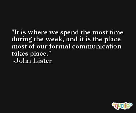 It is where we spend the most time during the week, and it is the place most of our formal communication takes place. -John Lister