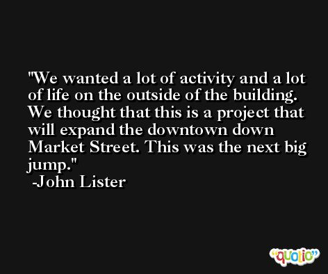 We wanted a lot of activity and a lot of life on the outside of the building. We thought that this is a project that will expand the downtown down Market Street. This was the next big jump. -John Lister