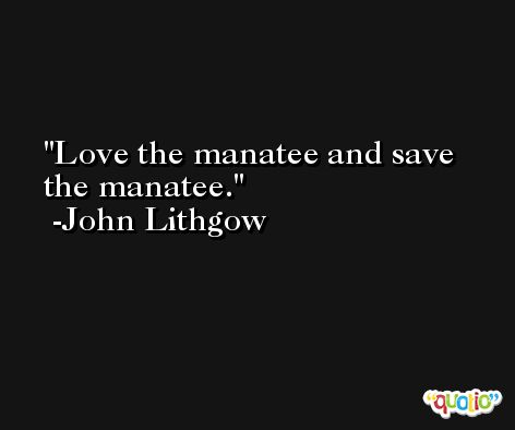 Love the manatee and save the manatee. -John Lithgow