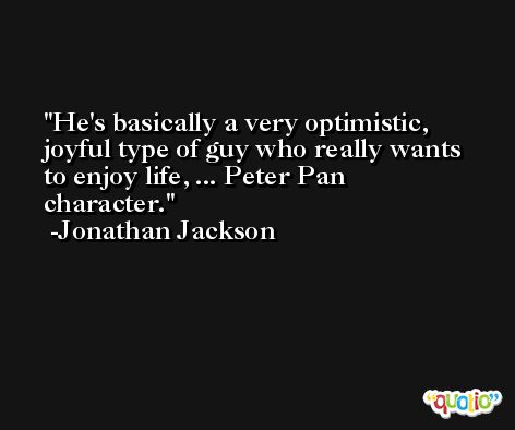 He's basically a very optimistic, joyful type of guy who really wants to enjoy life, ... Peter Pan character. -Jonathan Jackson