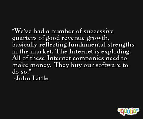 We've had a number of successive quarters of good revenue growth, basically reflecting fundamental strengths in the market. The Internet is exploding. All of these Internet companies need to make money. They buy our software to do so. -John Little