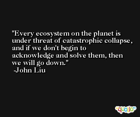 Every ecosystem on the planet is under threat of catastrophic collapse, and if we don't begin to acknowledge and solve them, then we will go down. -John Liu